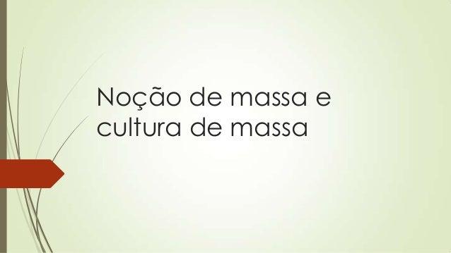 Noção de massa ecultura de massa