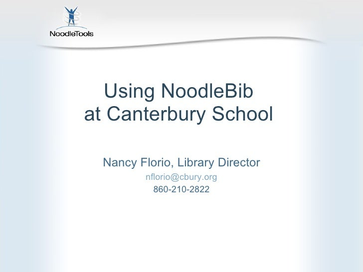 Using NoodleBib  at Canterbury School  Nancy Florio, Library Director [email_address] 860-210-2822