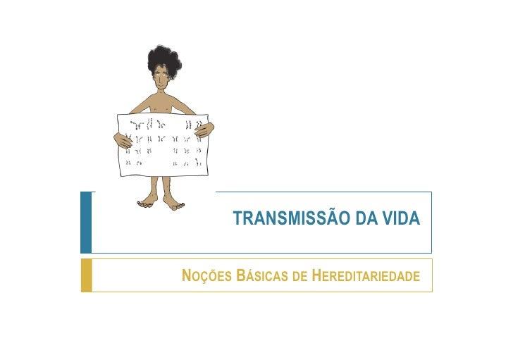 TRANSMISSÃO DA VIDANOÇÕES BÁSICAS DE HEREDITARIEDADE