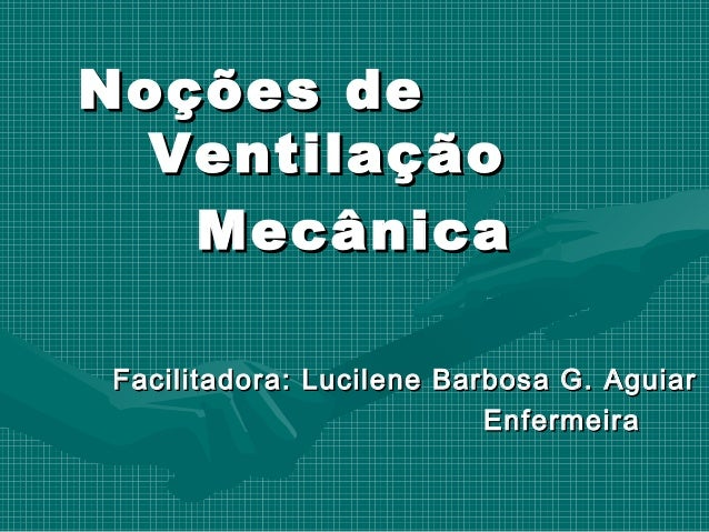 Noções deNoções de VentilaçãoVentilação MecânicaMecânica Facilitadora: Lucilene Barbosa G. AguiarFacilitadora: Lucilene Ba...