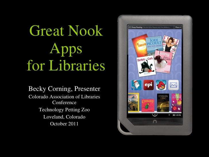 Great Nook Apps for Libraries Becky Corning, Presenter Colorado Association of Libraries Conference Technology Petting Zoo...
