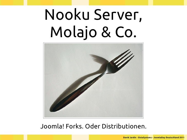 Nooku Server,  Molajo & Co.Joomla! Forks. Oder Distributionen.                           David Jardin - SistaSystems - Joo...