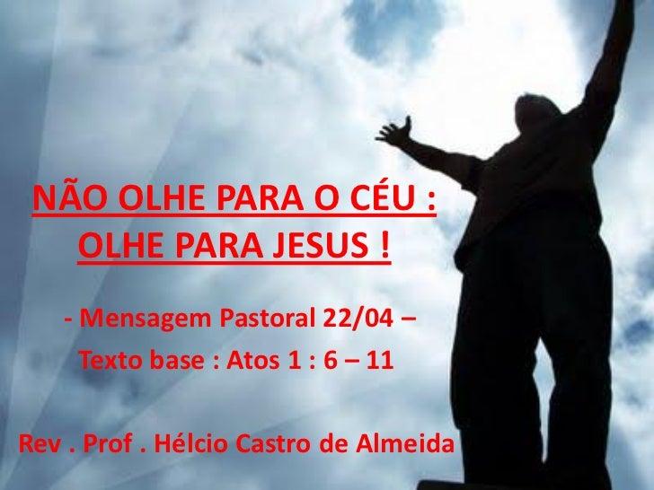 NÃO OLHE PARA O CÉU :   OLHE PARA JESUS !   - Mensagem Pastoral 22/04 –     Texto base : Atos 1 : 6 – 11Rev . Prof . Hélci...