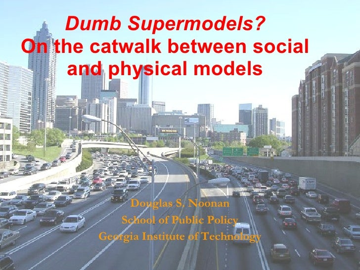 Dumb Supermodels? On the catwalk between social and physical models Douglas S. Noonan School of Public Policy Georgia Inst...
