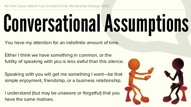 No One Cares About Your Content (Yet): WordCamp Chicago 2013 Conversational Assumptions You have my attention for an indefi...