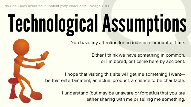 No One Cares About Your Content (Yet): WordCamp Chicago 2013 Technological Assumptions You have my attention for an indefin...