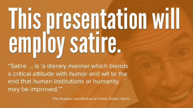 """""""Satire ... is 'a literary manner which blends a critical attitude with humor and wit to the end that human institutions o..."""
