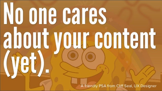 No one caresabout your content(yet).   A friendly PSA from Cliff Seal, UX Designer