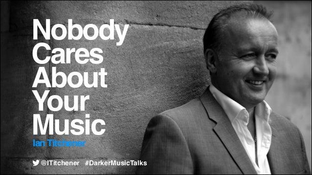 Nobody! Cares! About! Your! Music Ian Titchener  @ITitchener #DarkerMusicTalks