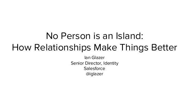 No Person is an Island:  How Relationships Make Things Better  Ian Glazer  Senior Director, Identity  Salesforce  @iglazer