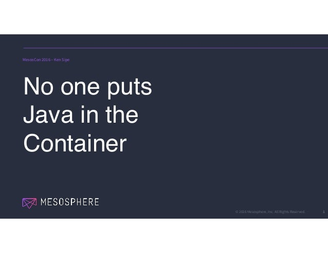 © 2016 Mesosphere, Inc. All Rights Reserved. 1 No one puts Java in the Container MesosCon 2016 – Ken Sipe