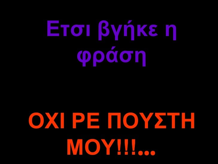 Ετσι βγήκε η φράση ΟΧΙ ΡΕ ΠΟΥΣΤΗ ΜΟΥ!!! …