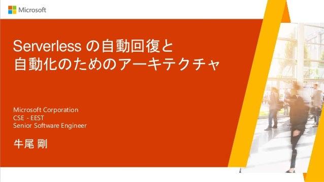 Serverless の自動回復と 自動化のためのアーキテクチャ 牛尾 剛 Microsoft Corporation CSE - EEST Senior Software Engineer