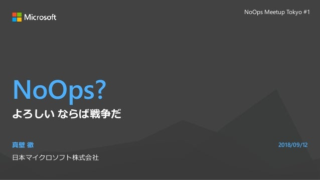 NoOps? 真壁 徹 日本マイクロソフト株式会社 2018/09/12 よろしい ならば戦争だ NoOps Meetup Tokyo #1