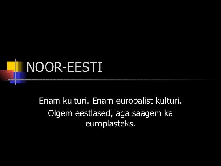 NOOR-EESTI Enam kulturi. Enam europalist kulturi. Olgem eestlased, aga saagem ka europlasteks.