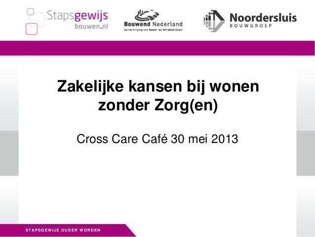 STAPSGEWIJS OUDER WORDENCross Care Café 30 mei 2013Zakelijke kansen bij wonenzonder Zorg(en)