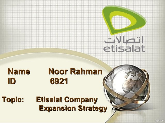 Name Noor RahmanName Noor Rahman ID 6921ID 6921 Topic: Etisalat CompanyTopic: Etisalat Company Expansion StrategyExpansion...