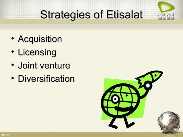 Strategies of EtisalatStrategies of Etisalat • AcquisitionAcquisition • LicensingLicensing • Joint ventureJoint venture • ...