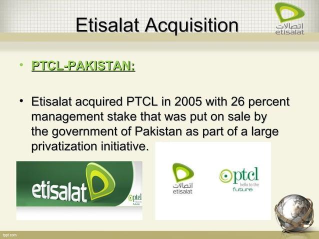 EtisalatEtisalat AcquisitionAcquisition • PTCL-PAKISTAN:PTCL-PAKISTAN: • Etisalat acquired PTCL in 2005 with 26 percentEti...