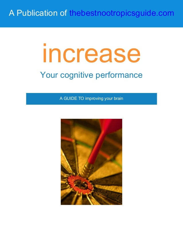 A Publication of thebestnootropicsguide.com increase Your cognitive performance A GUIDE TO improving your brain