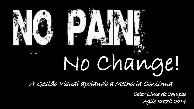 A Gestão Visual apoiando a Melhoria Contínua  Ester Lima de Campos  Agile Brazil 2014  No Change!