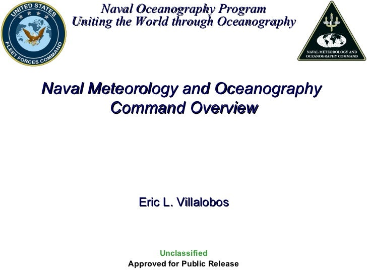 Unclassified Approved for Public Release Eric L. Villalobos Naval Meteorology and Oceanography  Command Overview Naval Oce...