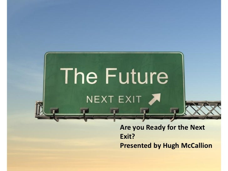 Are you Ready for the NextExit?Presented by Hugh McCallion