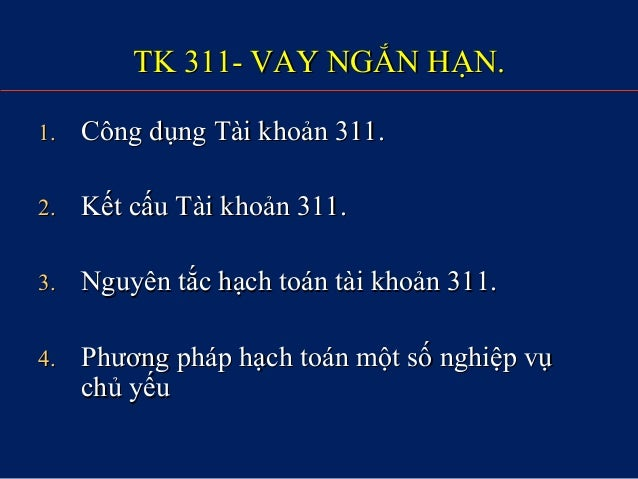 TK 311- VAY NGẮN HẠN.TK 311- VAY NGẮN HẠN. 1.1. Công dụng Tài khoản 311.Công dụng Tài khoản 311. 2.2. Kết cấu Tài khoản 31...