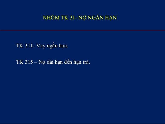 NHÓM TK 31- NỢ NGẮN HẠN TK 311- Vay ngắn hạn.TK 311- Vay ngắn hạn. TK 315 – Nợ dài hạn đến hạn trả.TK 315 – Nợ dài hạn đến...