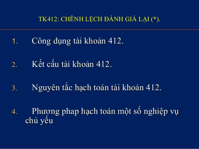 TK412: CHÊNH LỆCH ĐÁNH GIÁ LẠI (*). 1.1. Công dụng tài khoản 412.Công dụng tài khoản 412. 2.2. Kết cấu tài khoản 412.Kết c...
