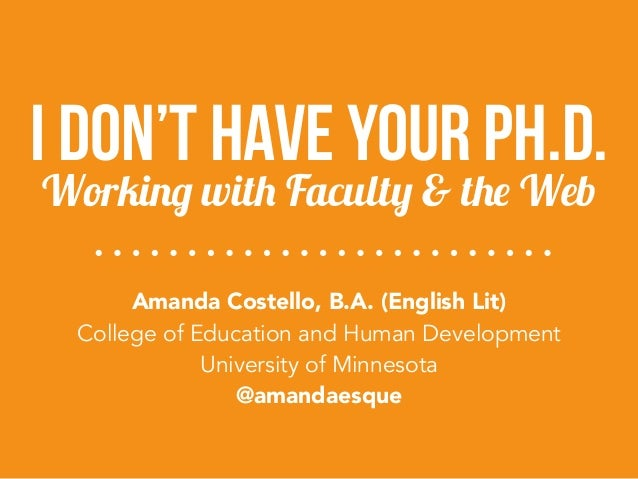 I Don't Have Your Ph.D.  Working with Faculty & the Web  Amanda Costello, B.A. (English Lit)  College of Education and Hum...