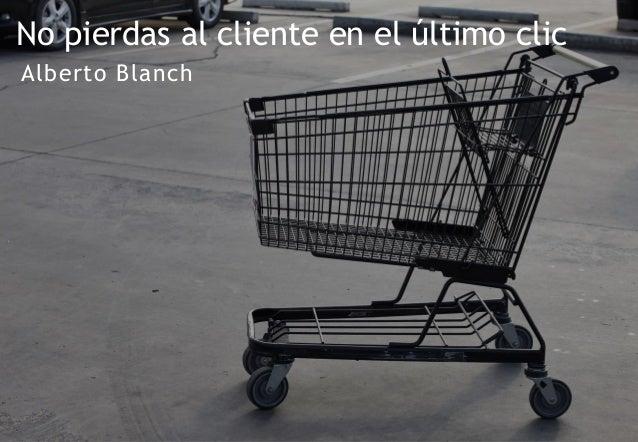 Alberto Blanch No pierdas al cliente en el último clic