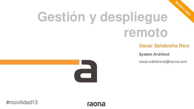 Gestión y despliegue remoto Oscar Salobreña Rico System Architect oscar.salobrena@raona.com  #movilidad13