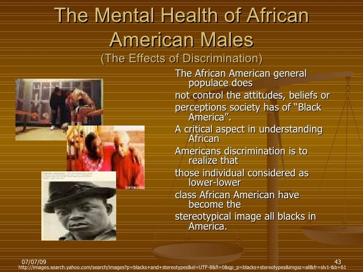 "psychological effects of racism on african american youth African american, preventing youth from internalizing negative stereotypes of african americans, as those with positive views of their ""africanness"" are less concerned about the perceptions of others (mcloyd, cauce, takeuchi & wilson, 2000."