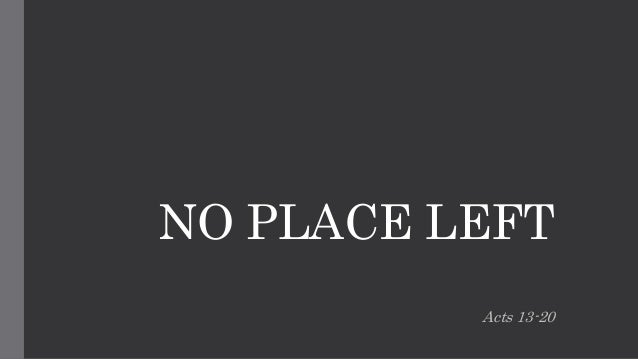 NO PLACE LEFT Acts 13-20