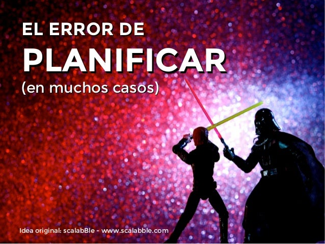 EL ERROR DE  PLANIFICAR (en muchos casos)  Idea original: scalabBle - www.scalabble.com