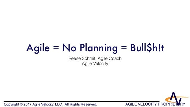 Copyright © 2017 Agile Velocity, LLC.  All Rights Reserved. AGILE VELOCITY PROPRIETARY Agile = No Planning = Bull$h!t Rees...