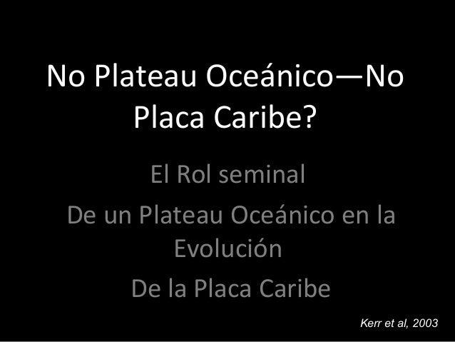 No Plateau Oceánico—No Placa Caribe? El Rol seminal De un Plateau Oceánico en la Evolución De la Placa Caribe Kerr et al, ...