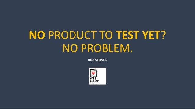 NO PRODUCT TO TEST YET? NO PROBLEM. IRJA STRAUS