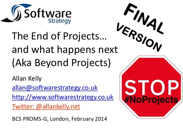 The End of Projects… and what happens next (Aka Beyond Projects) Allan Kelly allan@softwarestrategy.co.uk http://www.softw...