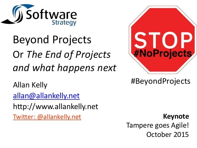 Beyond Projects Or The End of Projects and what happens next Allan Kelly allan@allankelly.net http://www.allankelly.net Tw...