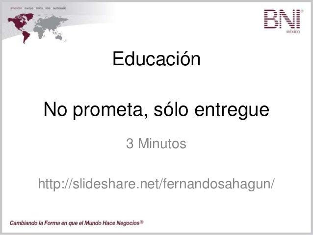 Educación 3 Minutos http://slideshare.net/fernandosahagun/ No prometa, sólo entregue