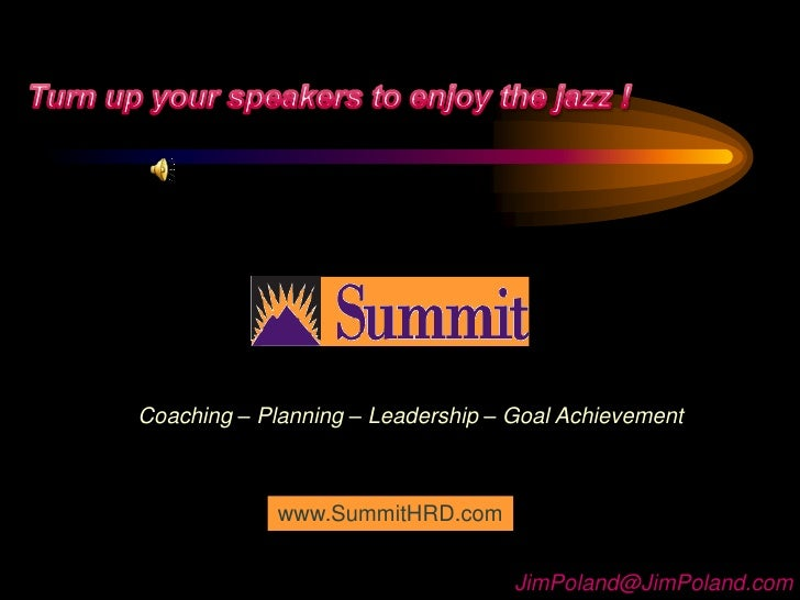 Turn up your speakers to enjoy the jazz !<br />Coaching – Planning – Leadership – Goal Achievement<br />www.SummitHRD.com<...