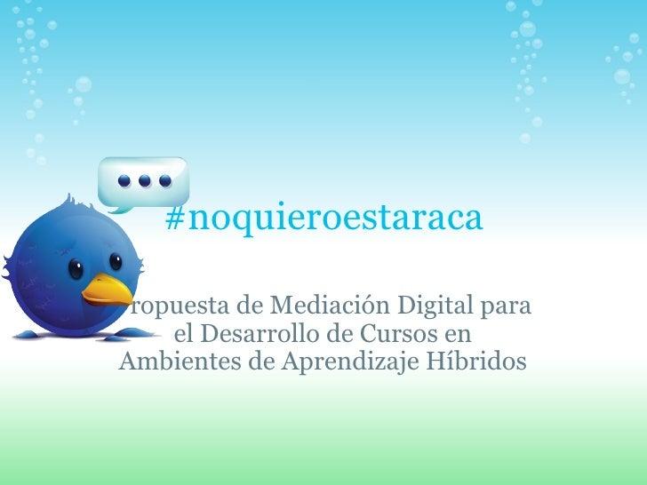 #noquieroestaraca Propuesta de Mediación Digital para el Desarrollo de Cursos en Ambientes de Aprendizaje Híbridos