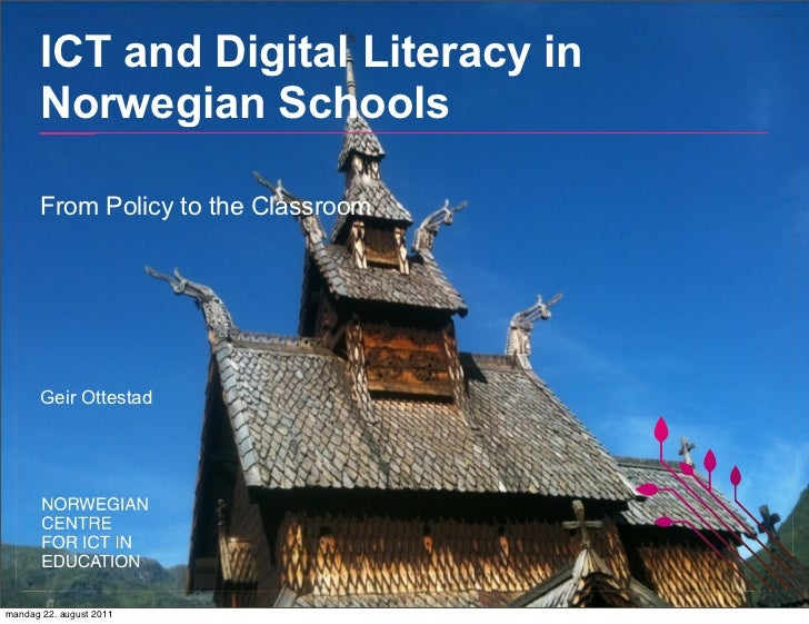 ICT and Digital Literacy in       Norwegian Schools       From Policy to the Classroom       Geir Ottestadmandag 22. augus...