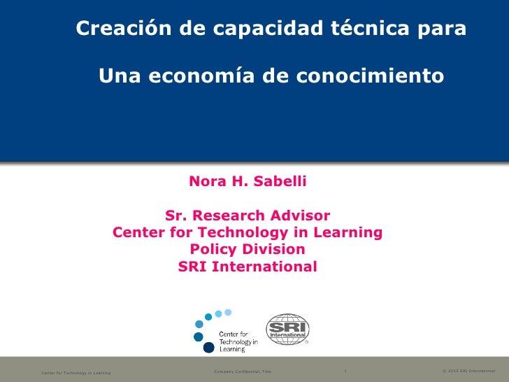 Creación de capacidad técnica para Una economía de conocimiento Nora H. Sabelli Sr. Research Advisor Center for Technology...