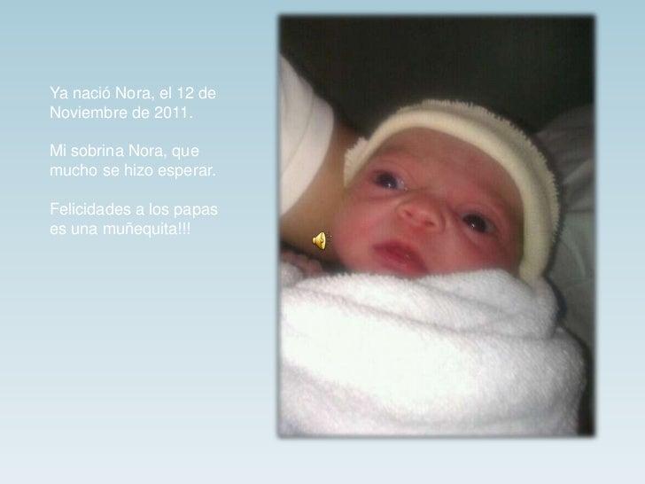 Ya nació Nora, el 12 deNoviembre de 2011.Mi sobrina Nora, quemucho se hizo esperar.Felicidades a los papases una muñequita...