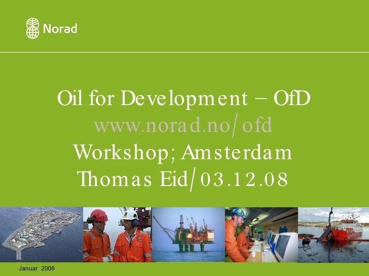 Oil for Development – OfD www.norad.no/ofd Workshop; Amsterdam Thomas Eid/03.12.08 Januar  2008
