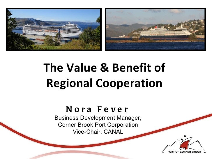 The Value & Benefit of Regional Cooperation Nora Fever Business Development Manager, Corner Brook Port Corporation Vice-Ch...