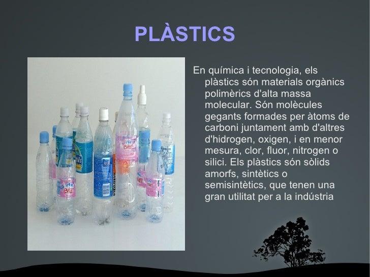 PLÀSTICS <ul>En química i tecnologia, els plàstics són materials orgànics polimèrics d'alta massa molecular. Són molècules...
